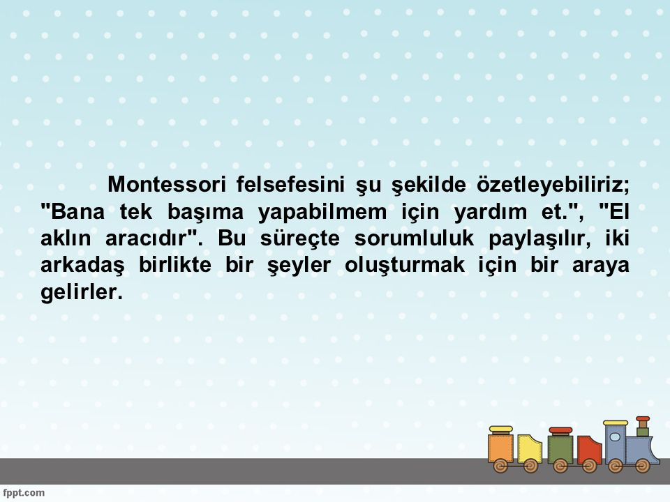 Montessori felsefesini şu şekilde özetleyebiliriz; Bana tek başıma yapabilmem için yardım et. , El aklın aracıdır .