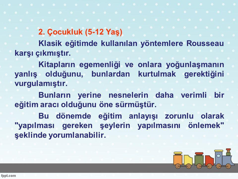 2. Çocukluk (5-12 Yaş) Klasik eğitimde kullanılan yöntemlere Rousseau karşı çıkmıştır.