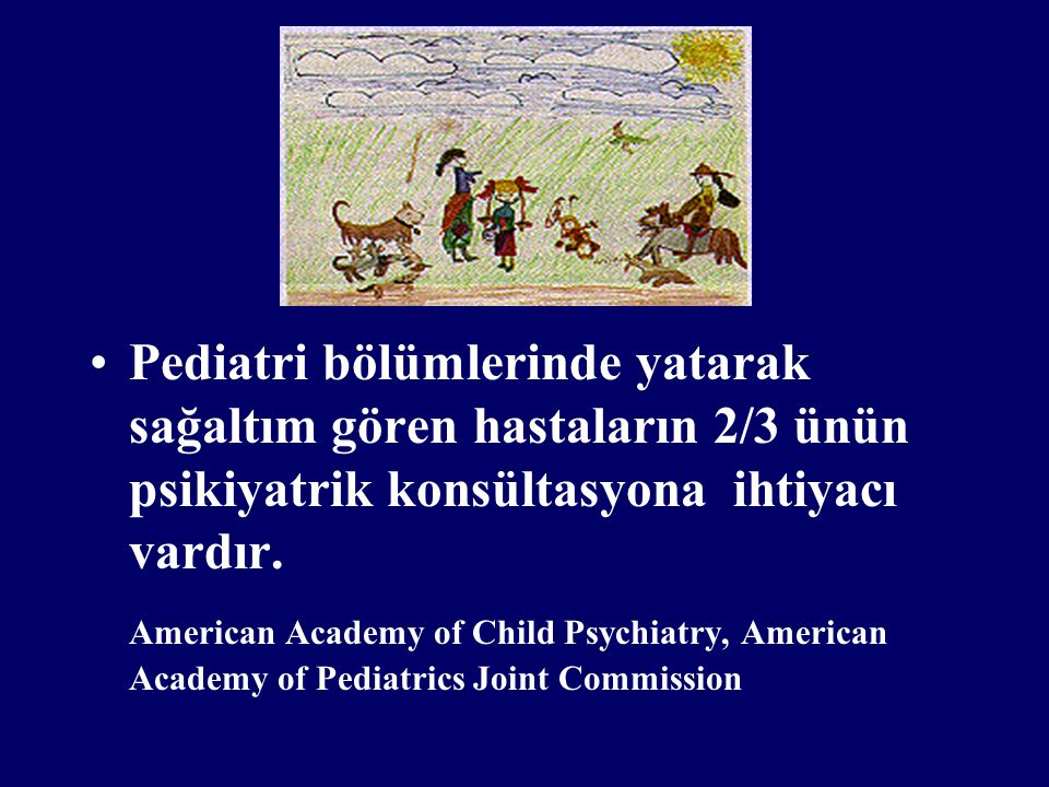 Pediatri bölümlerinde yatarak sağaltım gören hastaların 2/3 ünün psikiyatrik konsültasyona ihtiyacı vardır.