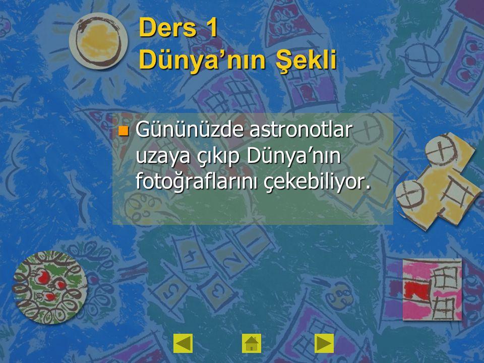 Ders 1 Dünya'nın Şekli Gününüzde astronotlar uzaya çıkıp Dünya'nın fotoğraflarını çekebiliyor.