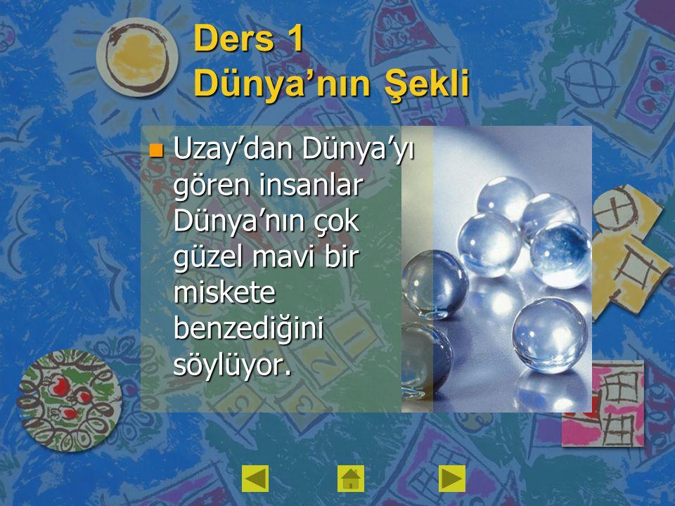 Ders 1 Dünya'nın Şekli Uzay'dan Dünya'yı gören insanlar Dünya'nın çok güzel mavi bir miskete benzediğini söylüyor.