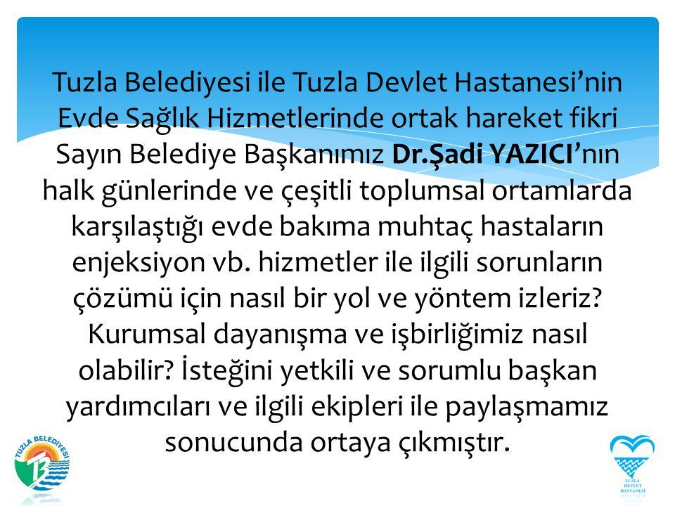 Tuzla Belediyesi ile Tuzla Devlet Hastanesi'nin Evde Sağlık Hizmetlerinde ortak hareket fikri Sayın Belediye Başkanımız Dr.Şadi YAZICI'nın halk günlerinde ve çeşitli toplumsal ortamlarda karşılaştığı evde bakıma muhtaç hastaların enjeksiyon vb.