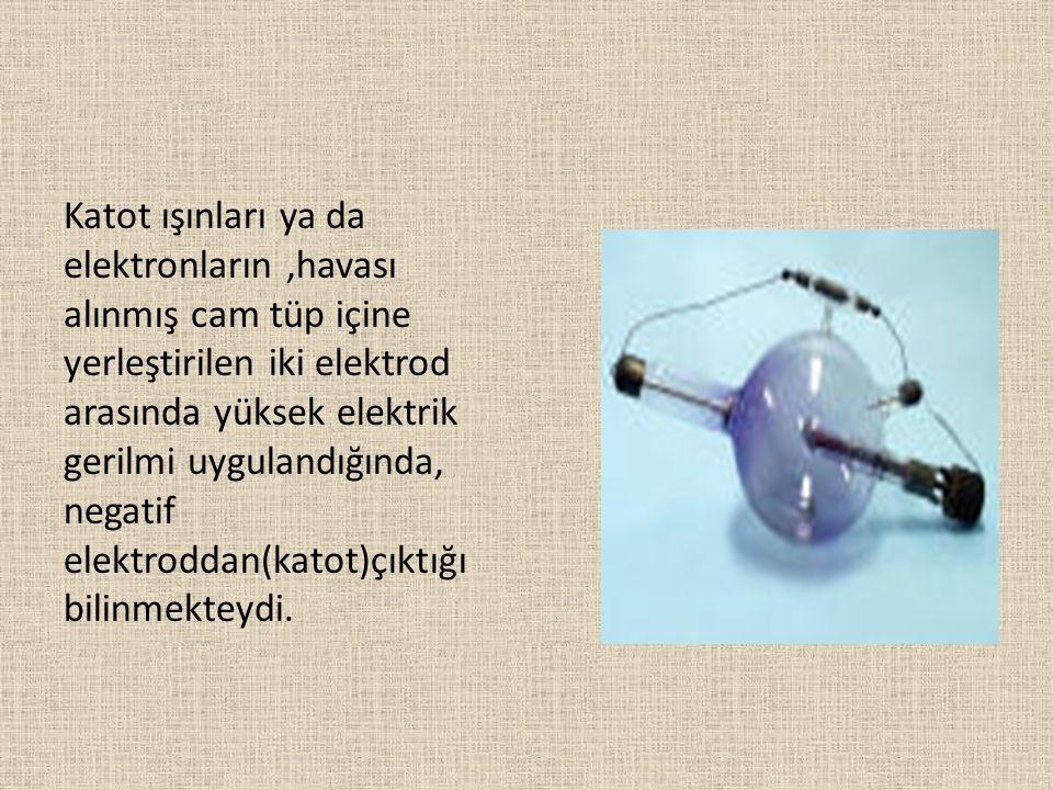 Katot ışınları ya da elektronların ,havası alınmış cam tüp içine yerleştirilen iki elektrod arasında yüksek elektrik gerilmi uygulandığında, negatif elektroddan(katot)çıktığı bilinmekteydi.
