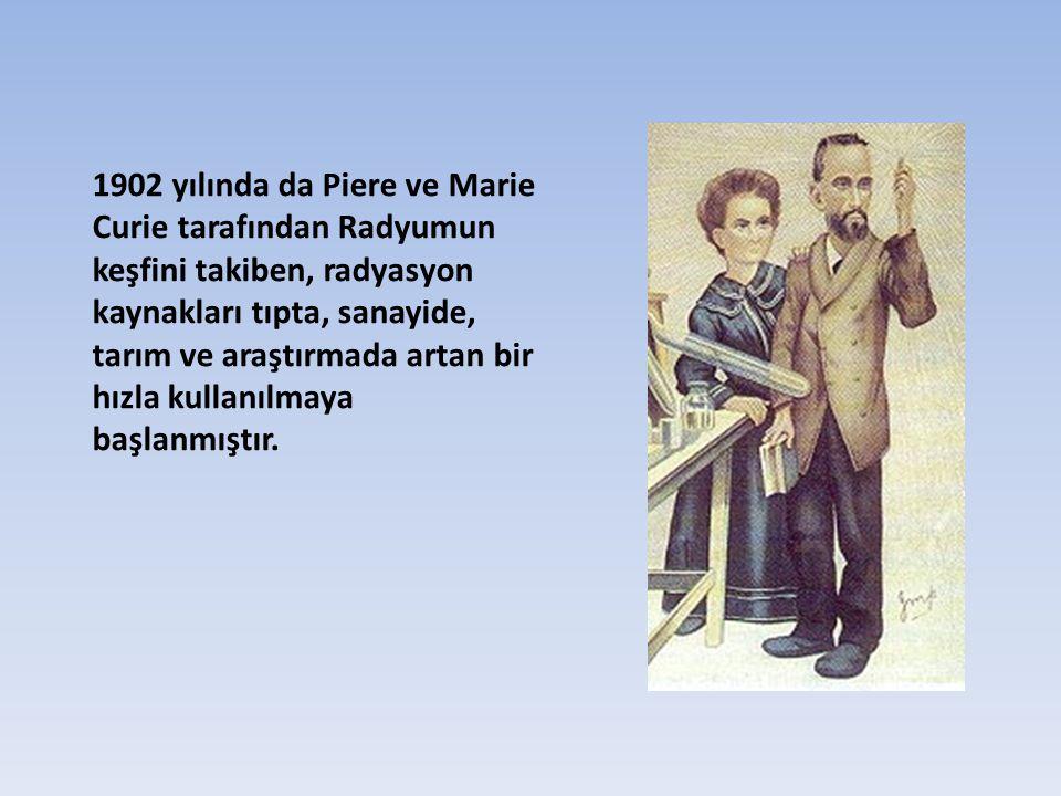 1902 yılında da Piere ve Marie Curie tarafından Radyumun keşfini takiben, radyasyon kaynakları tıpta, sanayide, tarım ve araştırmada artan bir hızla kullanılmaya başlanmıştır.
