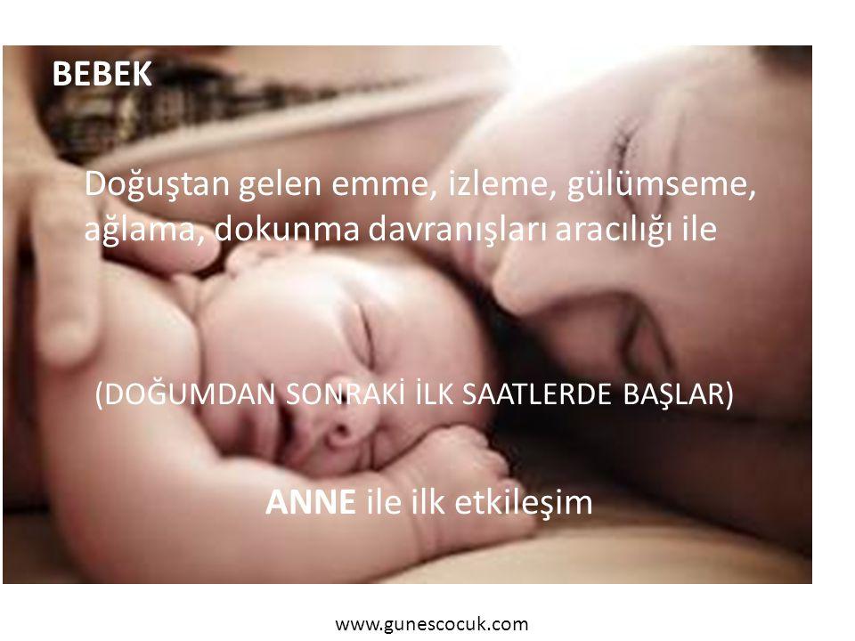 BEBEK Doğuştan gelen emme, izleme, gülümseme, ağlama, dokunma davranışları aracılığı ile (DOĞUMDAN SONRAKİ İLK SAATLERDE BAŞLAR) ANNE ile ilk etkileşim