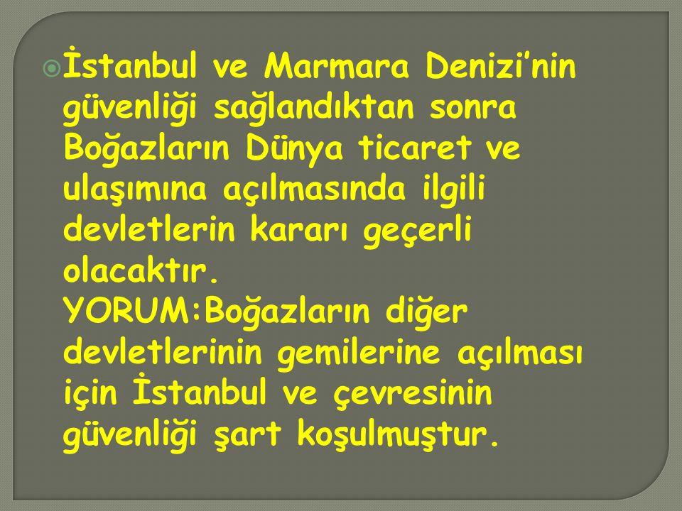İstanbul ve Marmara Denizi'nin güvenliği sağlandıktan sonra Boğazların Dünya ticaret ve ulaşımına açılmasında ilgili devletlerin kararı geçerli olacaktır.