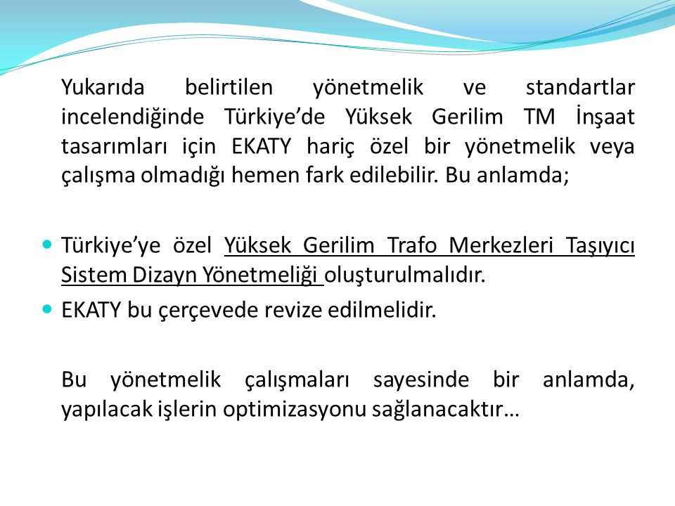 Yukarıda belirtilen yönetmelik ve standartlar incelendiğinde Türkiye'de Yüksek Gerilim TM İnşaat tasarımları için EKATY hariç özel bir yönetmelik veya çalışma olmadığı hemen fark edilebilir. Bu anlamda;