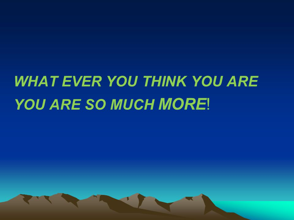 WHAT EVER YOU THINK YOU ARE YOU ARE SO MUCH MORE!