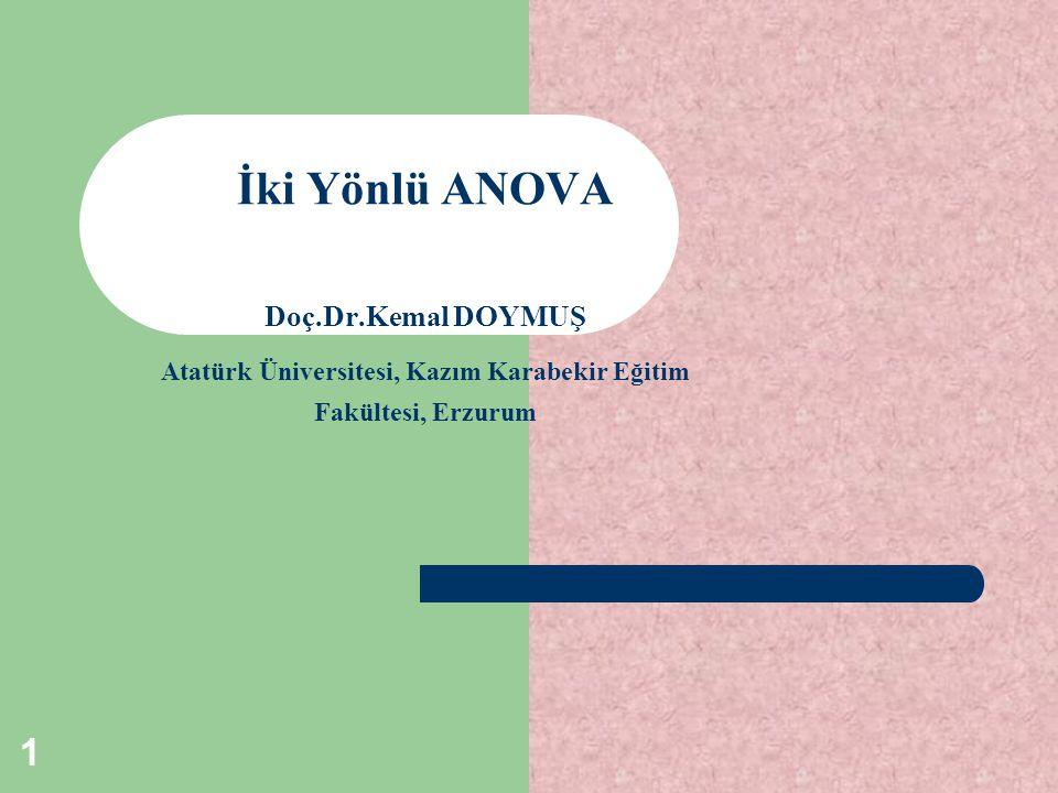 İki Yönlü ANOVA Doç.Dr.Kemal DOYMUŞ Atatürk Üniversitesi, Kazım Karabekir Eğitim Fakültesi, Erzurum