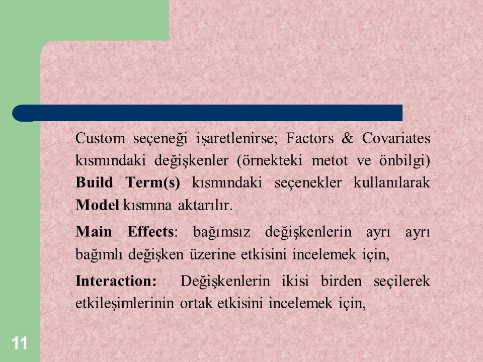 Custom seçeneği işaretlenirse; Factors & Covariates kısmındaki değişkenler (örnekteki metot ve önbilgi) Build Term(s) kısmındaki seçenekler kullanılarak Model kısmına aktarılır.