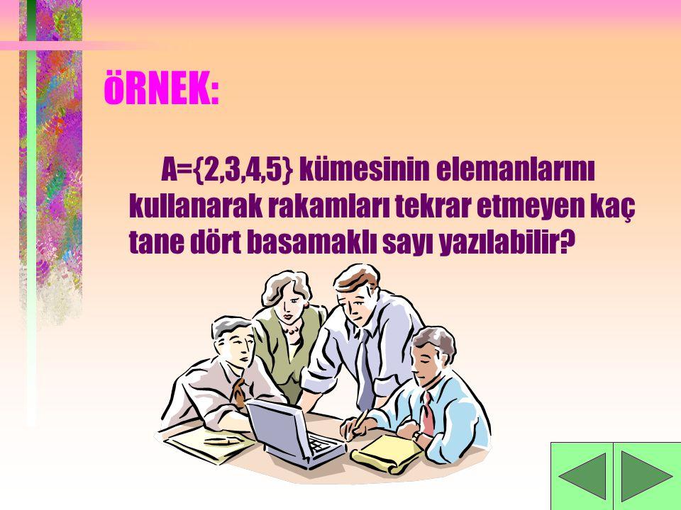 öRNEK: A={2,3,4,5} kümesinin elemanlarını kullanarak rakamları tekrar etmeyen kaç tane dört basamaklı sayı yazılabilir