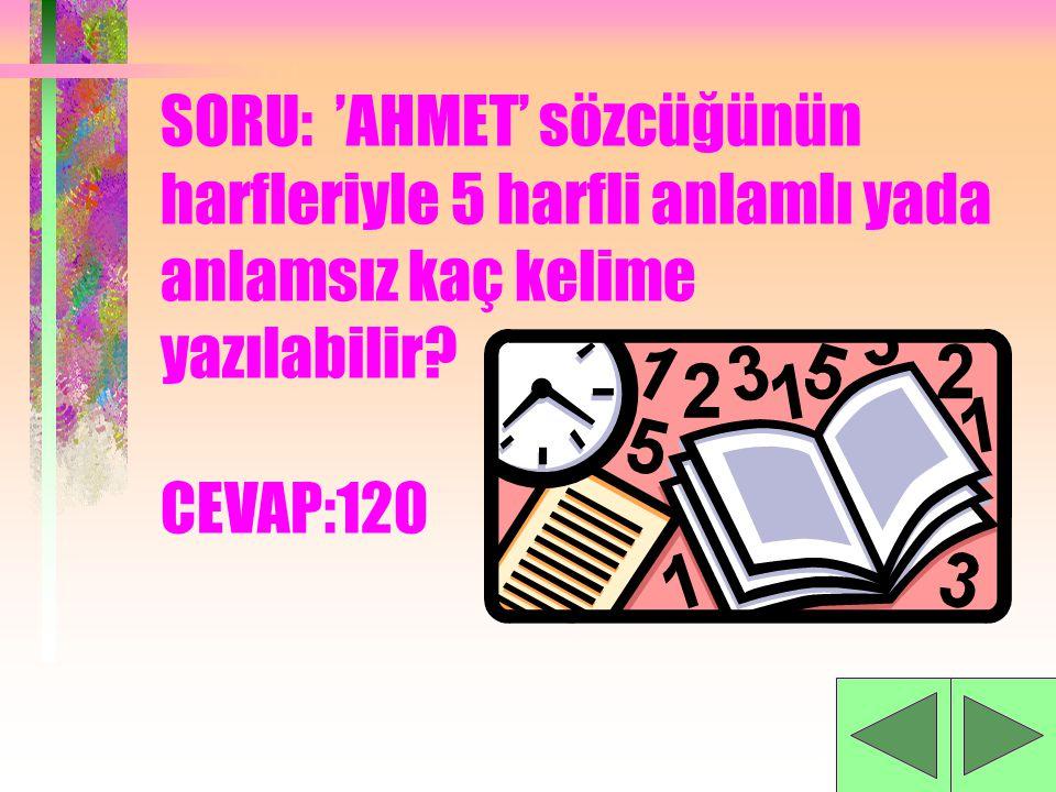 SORU: 'AHMET' sözcüğünün harfleriyle 5 harfli anlamlı yada anlamsız kaç kelime yazılabilir.