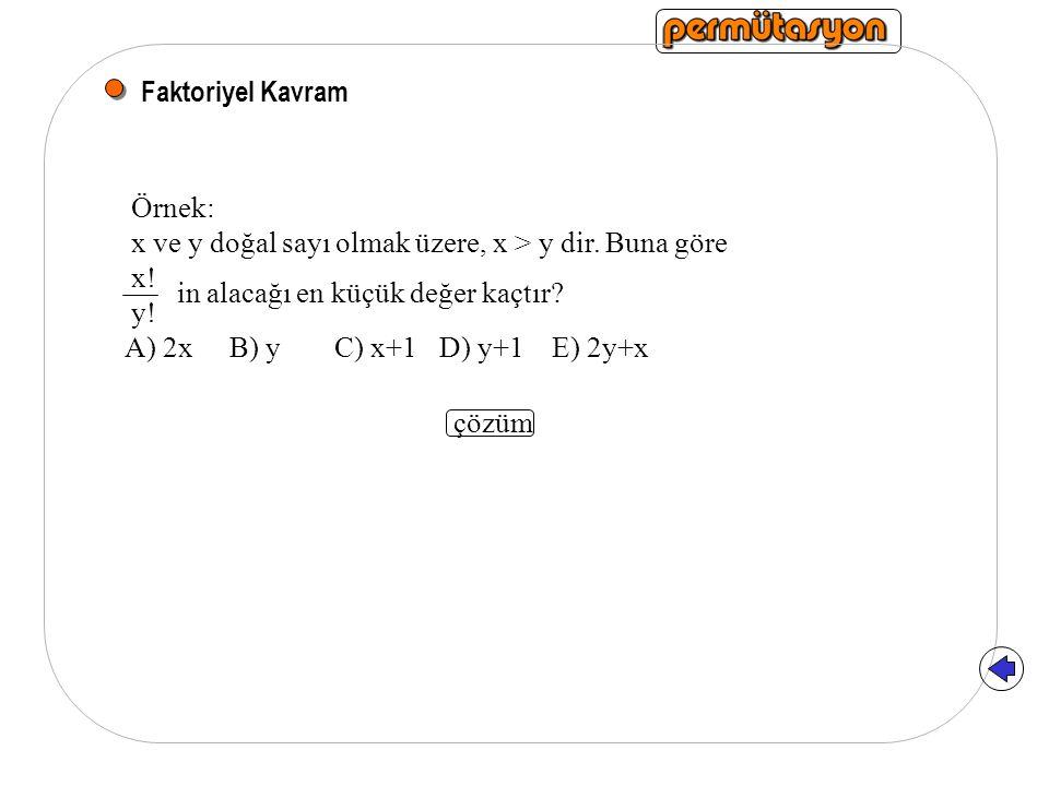 Faktoriyel Kavram Örnek: x ve y doğal sayı olmak üzere, x > y dir. Buna göre. x! y! in alacağı en küçük değer kaçtır