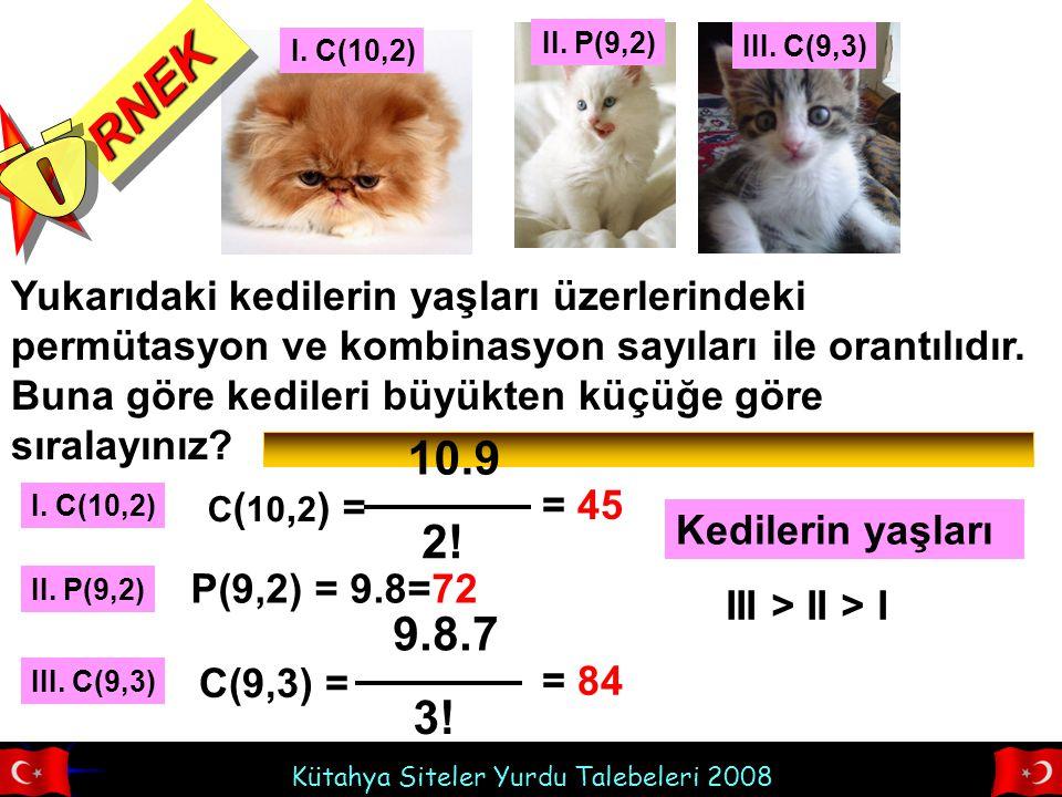II. P(9,2) I. C(10,2) III. C(9,3) RNEK. Ö. Yukarıdaki kedilerin yaşları üzerlerindeki permütasyon ve kombinasyon sayıları ile orantılıdır.