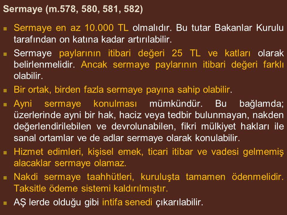 Sermaye (m.578, 580, 581, 582) Sermaye en az 10.000 TL olmalıdır. Bu tutar Bakanlar Kurulu tarafından on katına kadar artırılabilir.