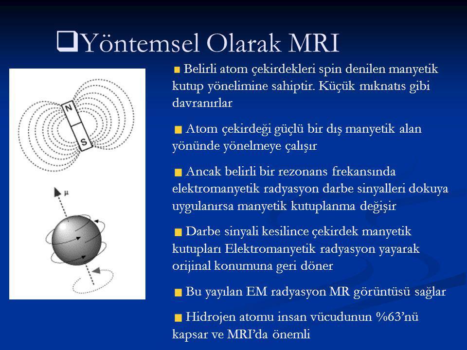 Yöntemsel Olarak MRI Belirli atom çekirdekleri spin denilen manyetik kutup yönelimine sahiptir. Küçük mıknatıs gibi davranırlar.