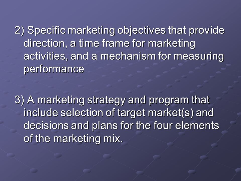 2) Specific marketing objectives that provide direction, a time frame for marketing activities, and a mechanism for measuring performance