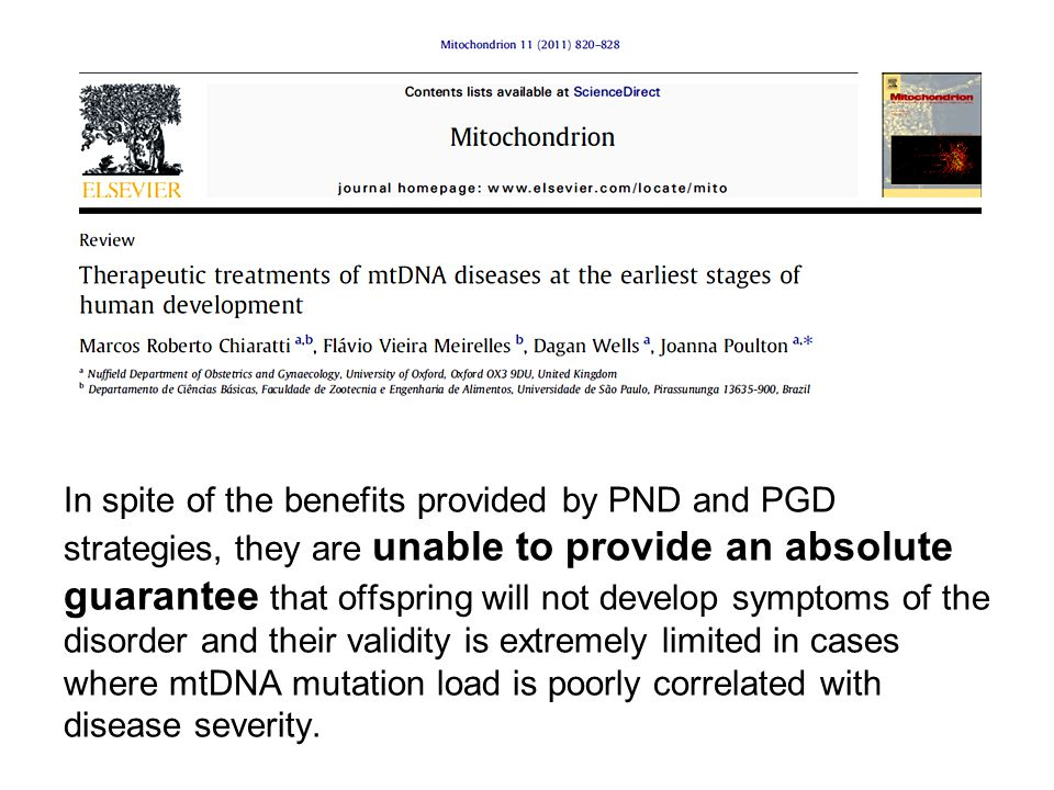In spite of the benefits provided by PND and PGD strategies, they are unable to provide an absolute guarantee that offspring will not develop symptoms of the disorder and their validity is extremely limited in cases where mtDNA mutation load is poorly correlated with disease severity.