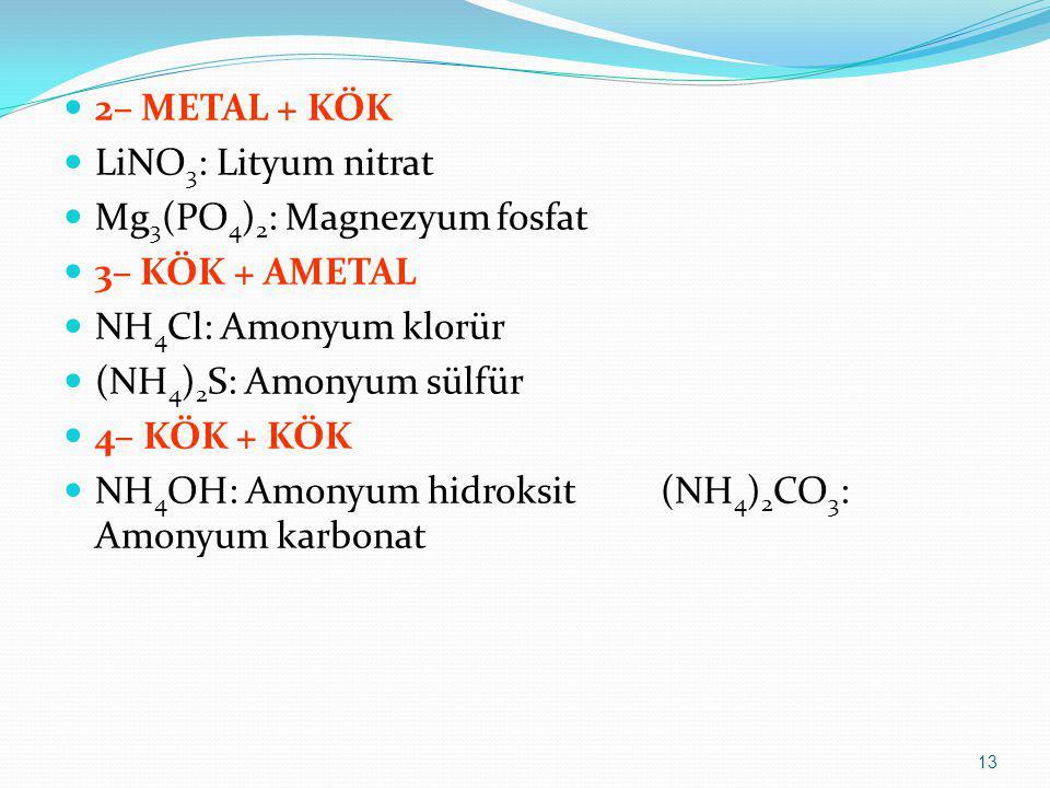2– METAL + KÖK LiNO3: Lityum nitrat. Mg3(PO4)2: Magnezyum fosfat. 3– KÖK + AMETAL. NH4Cl: Amonyum klorür.