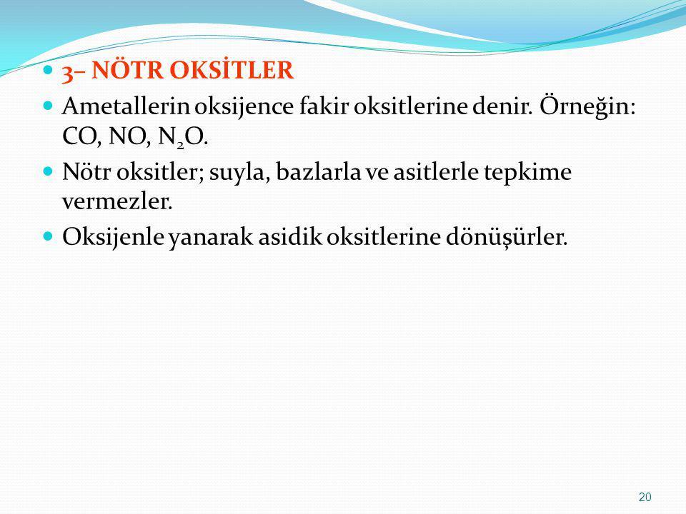 3– NÖTR OKSİTLER Ametallerin oksijence fakir oksitlerine denir. Örneğin: CO, NO, N2O. Nötr oksitler; suyla, bazlarla ve asitlerle tepkime vermezler.