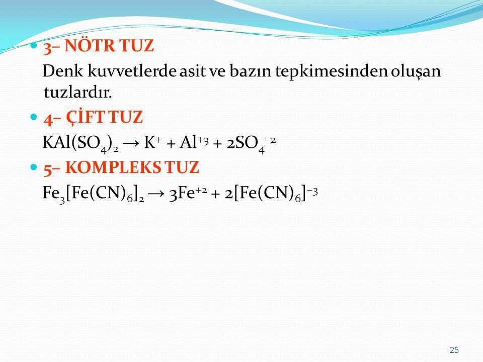 3– NÖTR TUZ Denk kuvvetlerde asit ve bazın tepkimesinden oluşan tuzlardır. 4– ÇİFT TUZ. KAl(SO4)2 → K+ + Al+3 + 2SO4–2.