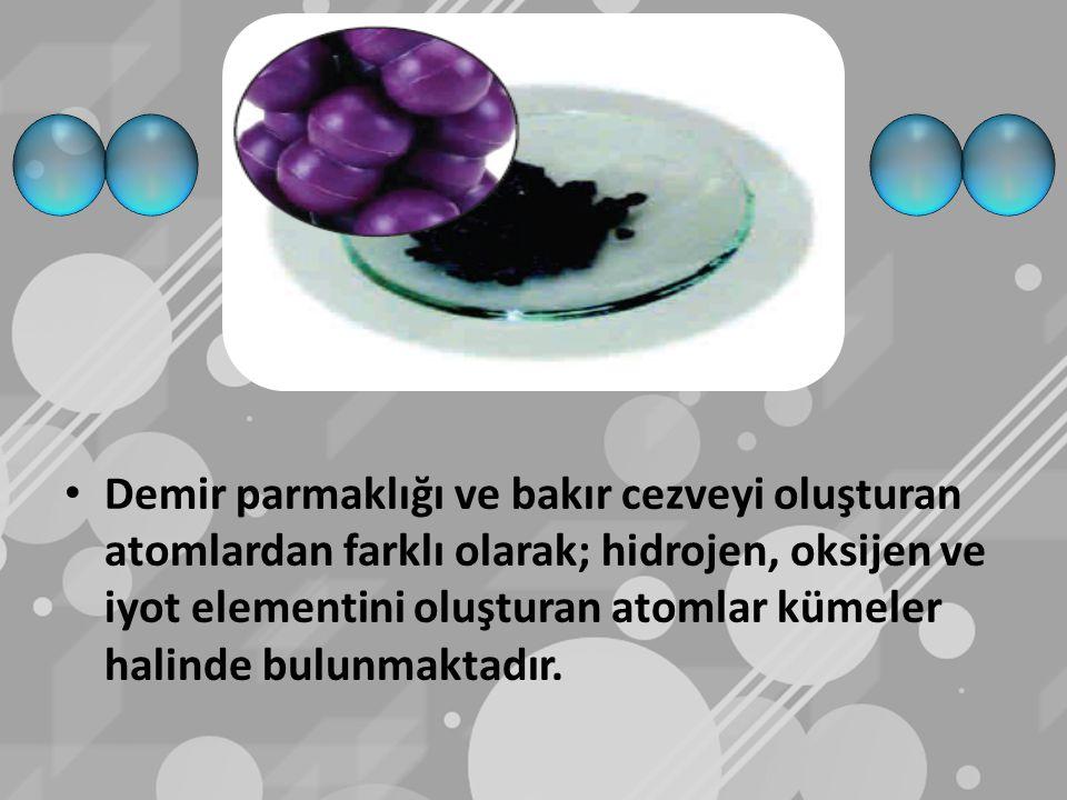 Demir parmaklığı ve bakır cezveyi oluşturan atomlardan farklı olarak; hidrojen, oksijen ve iyot elementini oluşturan atomlar kümeler halinde bulunmaktadır.