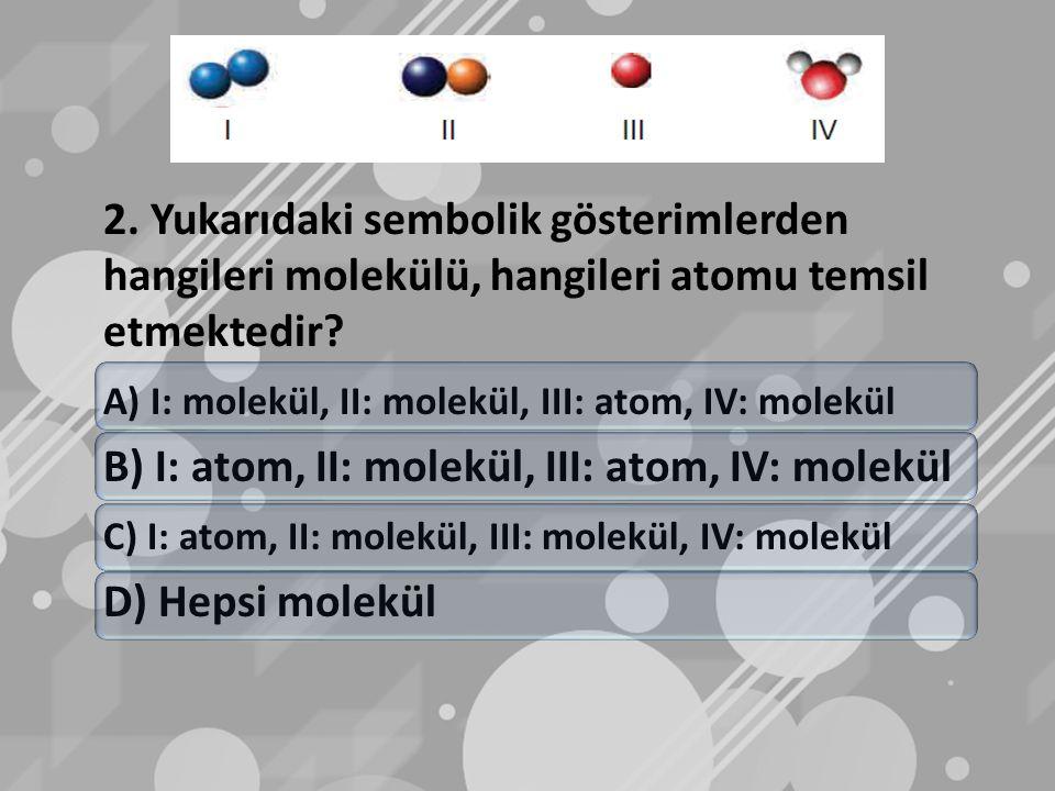 2. Yukarıdaki sembolik gösterimlerden hangileri molekülü, hangileri atomu temsil etmektedir.