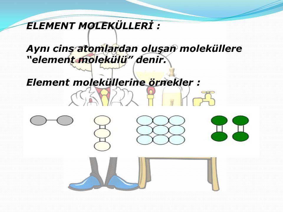 ELEMENT MOLEKÜLLERİ : Aynı cins atomlardan oluşan moleküllere element molekülü denir.