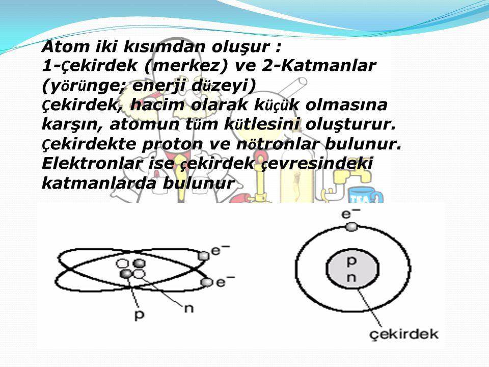Atom iki kısımdan oluşur : 1-Çekirdek (merkez) ve 2-Katmanlar (yörünge; enerji düzeyi) Çekirdek, hacim olarak küçük olmasına karşın, atomun tüm kütlesini oluşturur.