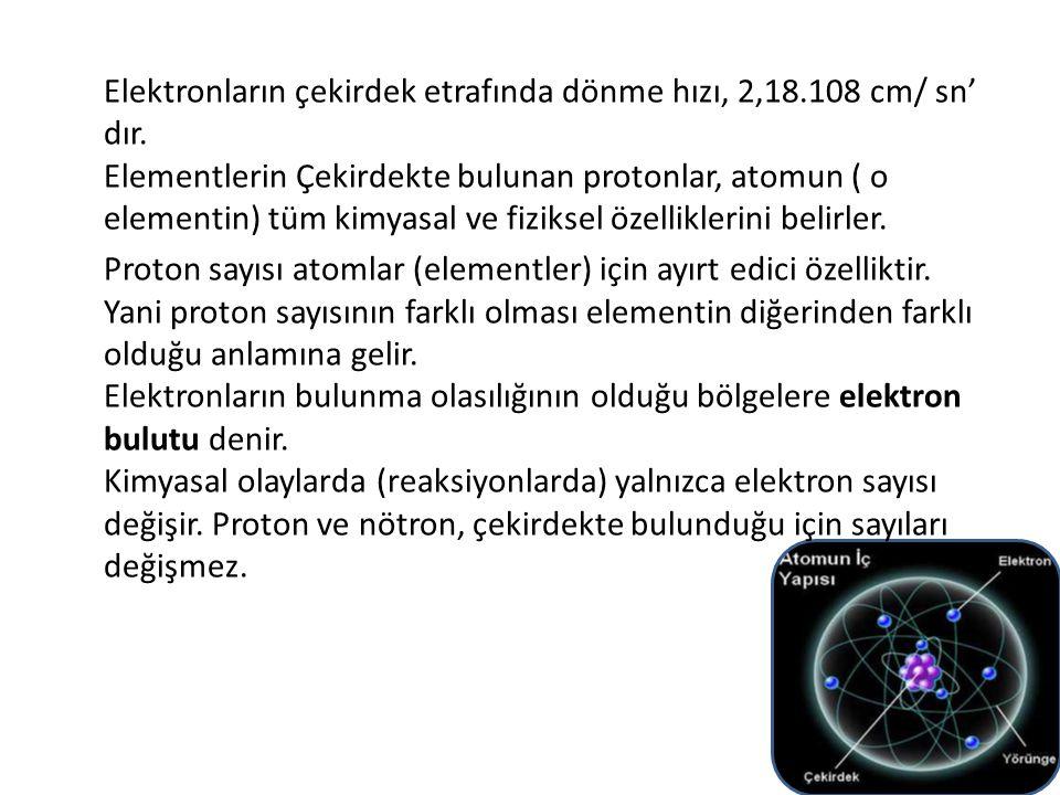 Elektronların çekirdek etrafında dönme hızı, 2,18. 108 cm/ sn' dır