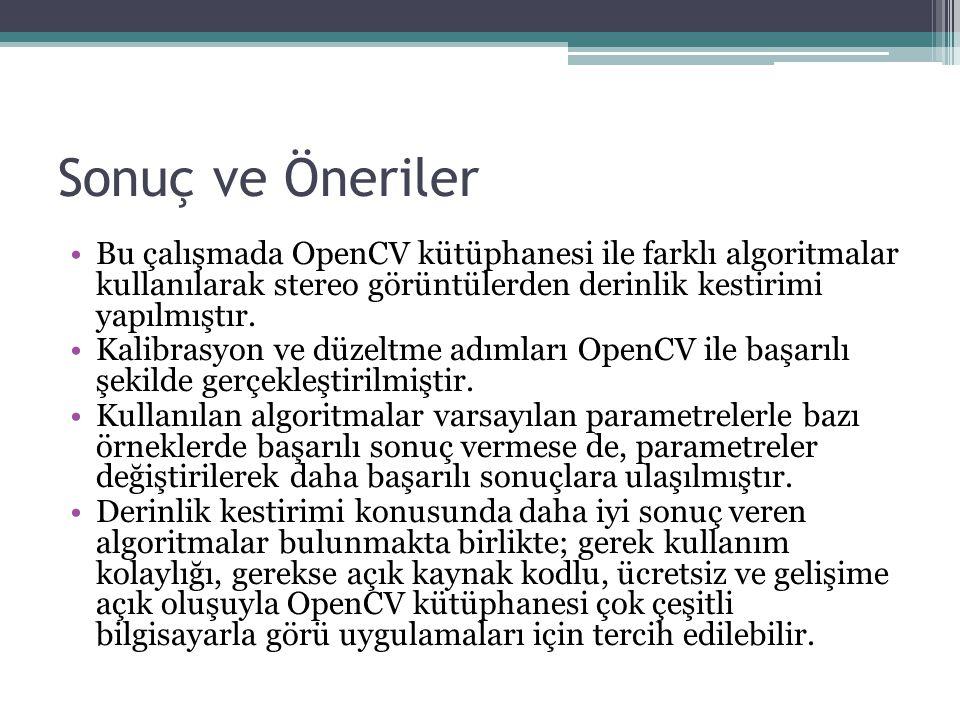 Sonuç ve Öneriler Bu çalışmada OpenCV kütüphanesi ile farklı algoritmalar kullanılarak stereo görüntülerden derinlik kestirimi yapılmıştır.