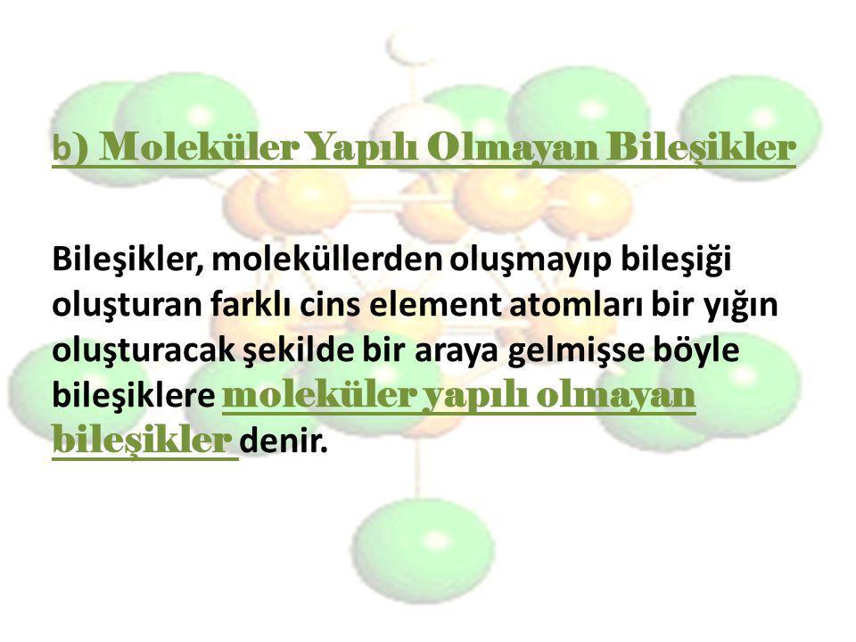 b) Moleküler Yapılı Olmayan Bileşikler Bileşikler, moleküllerden oluşmayıp bileşiği oluşturan farklı cins element atomları bir yığın oluşturacak şekilde bir araya gelmişse böyle bileşiklere moleküler yapılı olmayan bileşikler denir.