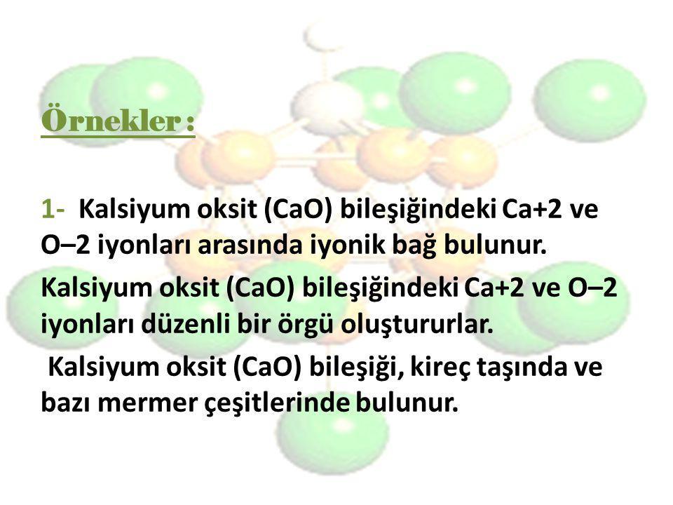 Örnekler : 1- Kalsiyum oksit (CaO) bileşiğindeki Ca+2 ve O–2 iyonları arasında iyonik bağ bulunur.
