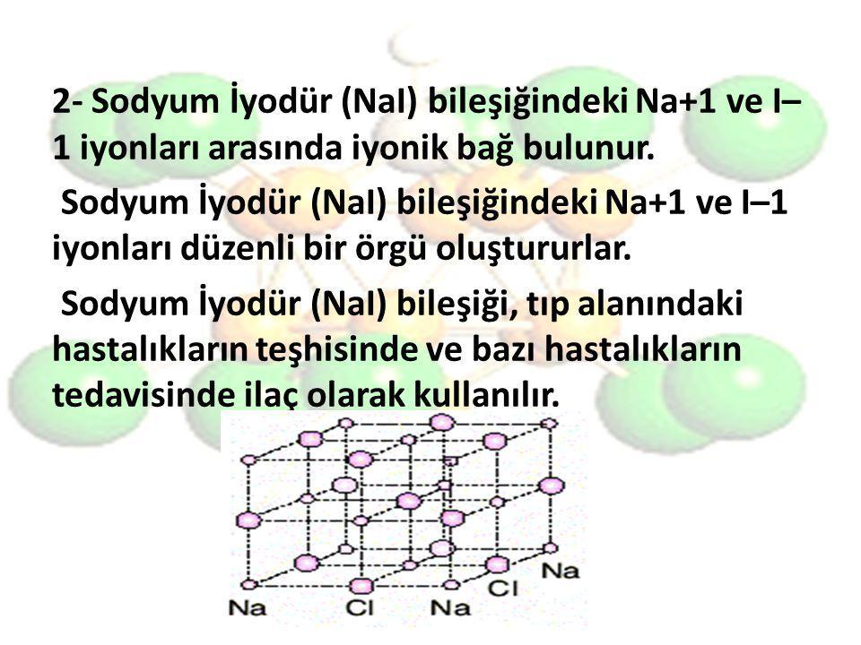 2- Sodyum İyodür (NaI) bileşiğindeki Na+1 ve I–1 iyonları arasında iyonik bağ bulunur.