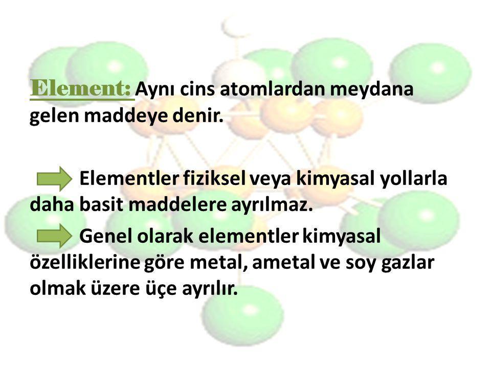 Element: Aynı cins atomlardan meydana gelen maddeye denir.