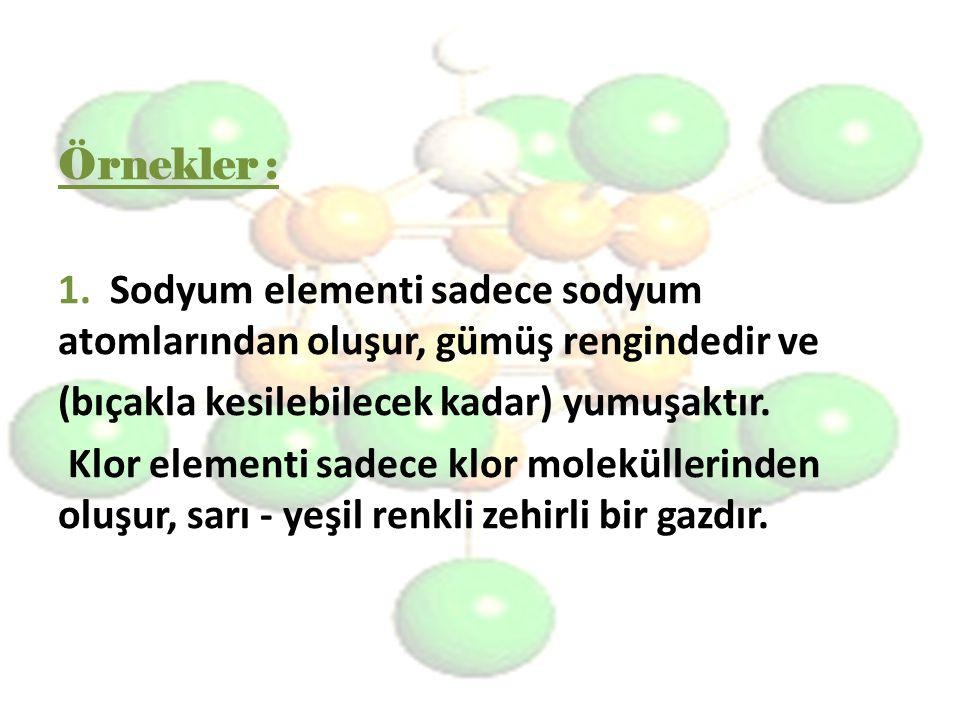Örnekler : 1. Sodyum elementi sadece sodyum atomlarından oluşur, gümüş rengindedir ve. (bıçakla kesilebilecek kadar) yumuşaktır.