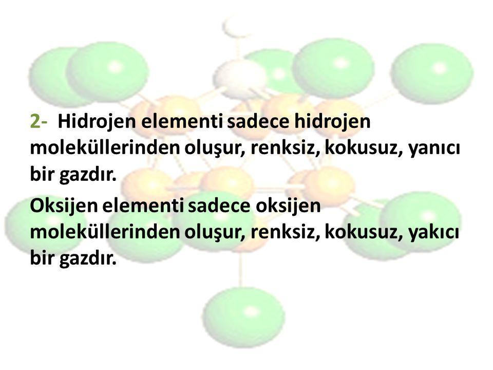 2- Hidrojen elementi sadece hidrojen moleküllerinden oluşur, renksiz, kokusuz, yanıcı bir gazdır.