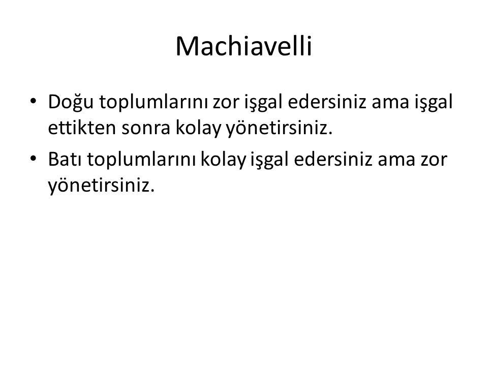 Machiavelli Doğu toplumlarını zor işgal edersiniz ama işgal ettikten sonra kolay yönetirsiniz.