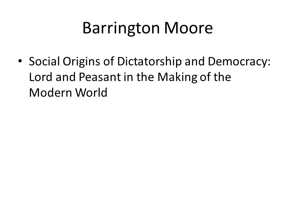 Barrington Moore Social Origins of Dictatorship and Democracy: Lord and Peasant in the Making of the Modern World.