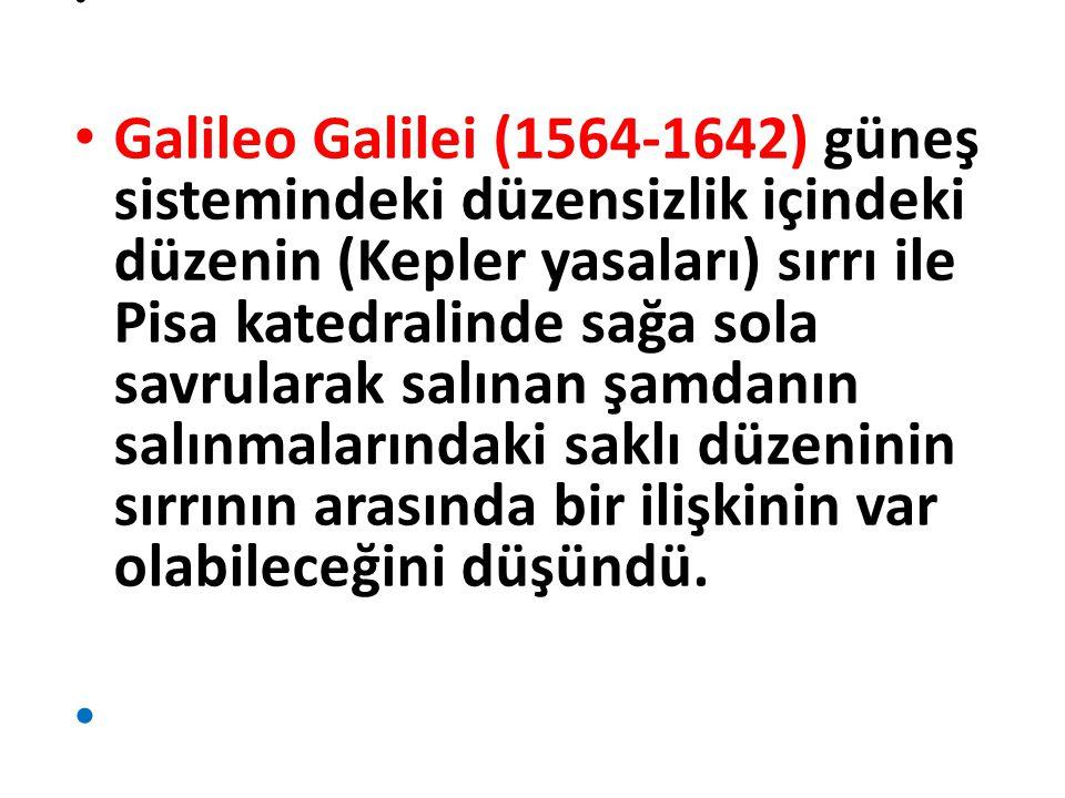 Galileo Galilei (1564-1642) güneş sistemindeki düzensizlik içindeki düzenin (Kepler yasaları) sırrı ile Pisa katedralinde sağa sola savrularak salınan şamdanın salınmalarındaki saklı düzeninin sırrının arasında bir ilişkinin var olabileceğini düşündü.
