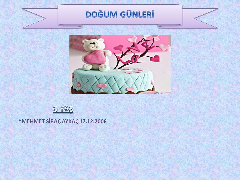 DOĞUM GÜNLERİ 6 YAŞ *MEHMET SİRAÇ AYKAÇ 17.12.2008