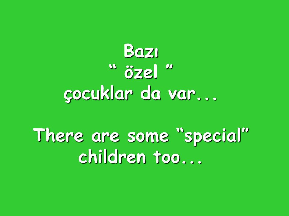 Bazı özel çocuklar da var... There are some special children too...