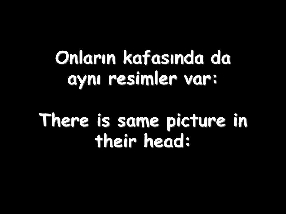Onların kafasında da aynı resimler var: There is same picture in their head:
