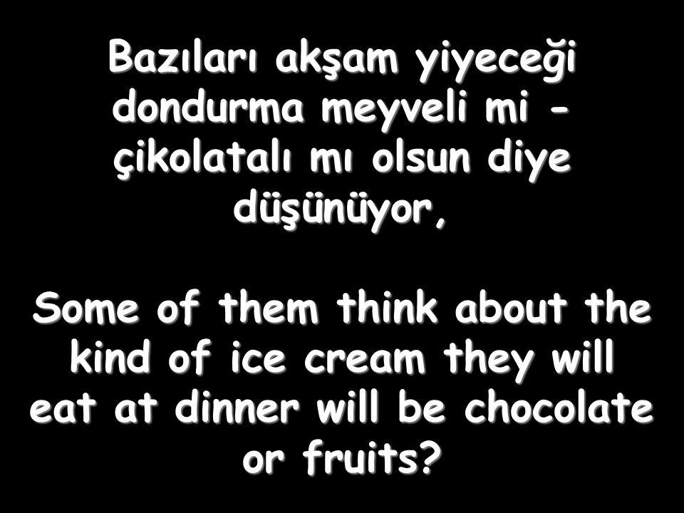 Bazıları akşam yiyeceği dondurma meyveli mi - çikolatalı mı olsun diye düşünüyor, Some of them think about the kind of ice cream they will eat at dinner will be chocolate or fruits