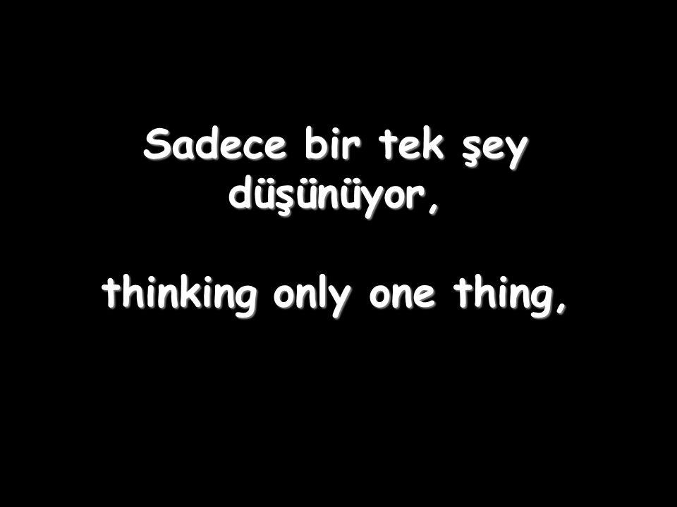 Sadece bir tek şey düşünüyor, thinking only one thing,