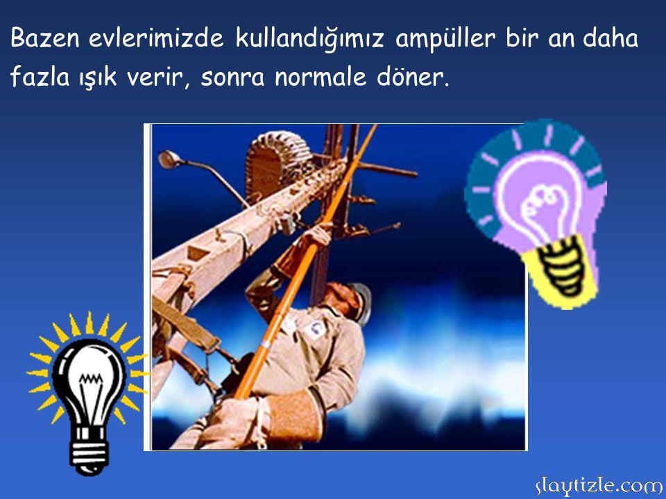 Bazen evlerimizde kullandığımız ampüller bir an daha fazla ışık verir, sonra normale döner.