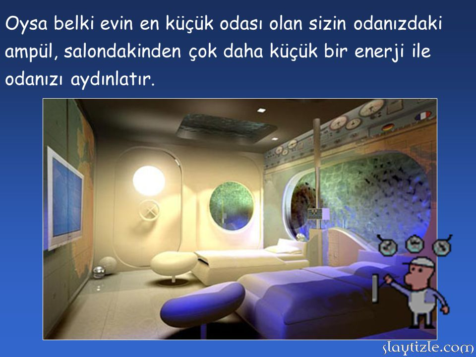 Oysa belki evin en küçük odası olan sizin odanızdaki ampül, salondakinden çok daha küçük bir enerji ile odanızı aydınlatır.