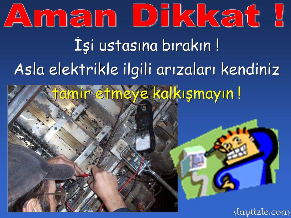 Asla elektrikle ilgili arızaları kendiniz tamir etmeye kalkışmayın !