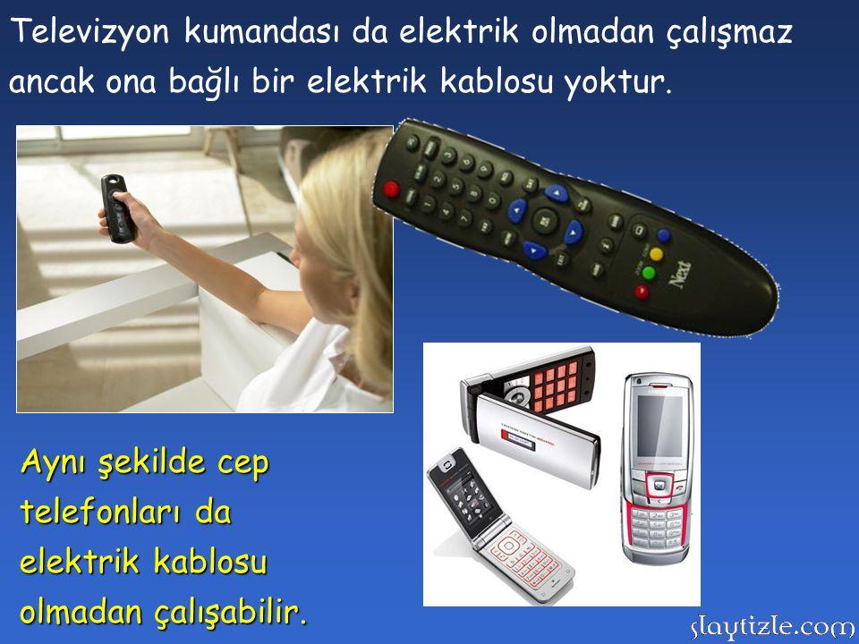 Televizyon kumandası da elektrik olmadan çalışmaz ancak ona bağlı bir elektrik kablosu yoktur.