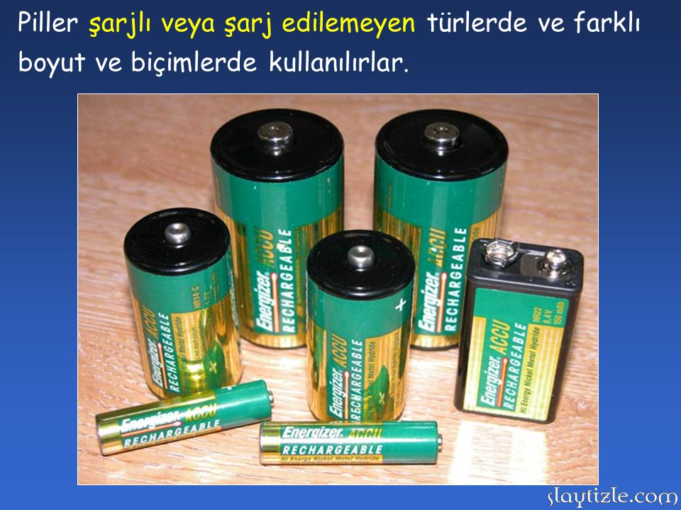 Piller şarjlı veya şarj edilemeyen türlerde ve farklı boyut ve biçimlerde kullanılırlar.